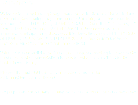 LATEST NEWS Welcome to Funny Hunting Songs, home of Kevin Blake Weldon's hilarious deer and turkey hunting songs and parodies! To date, Kevin has recorded 4 volumes: POSTED PLACES, REDNECK HUNTER and IF IT'S BROWN, IT'S Down. The Latest Volume HUNTIN' CAMP has been released with tremendous anticipation and success. It features the singles; PRETTY BAD AT HUNTIN' DEER, and BOOTLIP DUCK CLUB, and their music videos have gone viral! You can watch them right here! Volume 4 is now available on ITunes, CD Baby, and hard copies can also be purchased right on our website! These sets make GREAT GIFTS for the hunter in your family! Please LIKE and FOLLOW US on Facebook and Twitter @HuntingSongs (Links Below) Keep up to date with Funny Hunting Songs and Kevin on our Facebook page